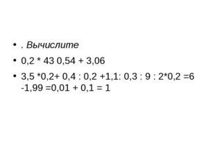 . Вычислите 0,2 * 43 0,54 + 3,06 3,5 *0,2+ 0,4 : 0,2 +1,1: 0,3 : 9 : 2*0,2 =