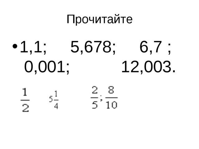 Прочитайте 1,1; 5,678; 6,7 ; 0,001; 12,003.