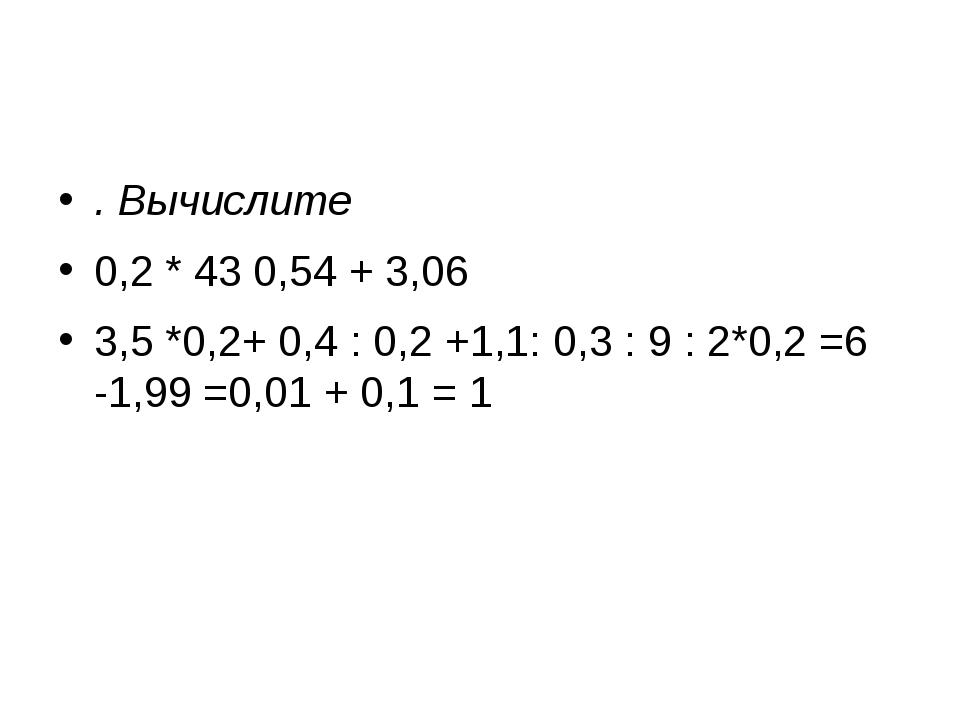 . Вычислите 0,2 * 43 0,54 + 3,06 3,5 *0,2+ 0,4 : 0,2 +1,1: 0,3 : 9 : 2*0,2 =...