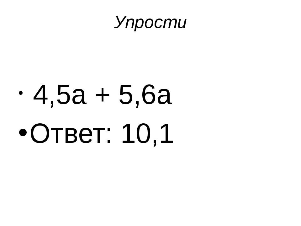 Упрости 4,5a + 5,6a Ответ: 10,1