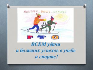 ВСЕМ удачи и больших успехов в учебе и спорте!