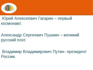 Юрий Алексеевич Гагарин – первый космонавт. Александр Сергеевич Пушкин – вел