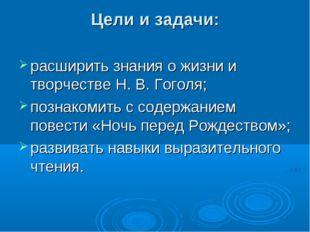 Цели и задачи: расширить знания о жизни и творчестве Н. В. Гоголя; познакомит