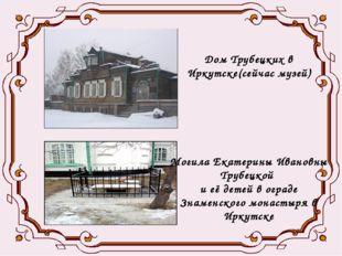 Дом Трубецких в Иркутске(сейчас музей) Могила Екатерины Ивановны Трубецкой