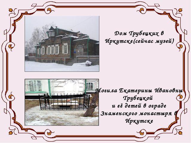 Дом Трубецких в Иркутске(сейчас музей) Могила Екатерины Ивановны Трубецкой...
