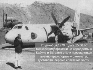 25 декабря 1979 года в 15.00 по московскому времени на аэродромы в Кабуле и Б