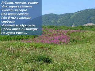 А быть может, ветер, Что траву качает, Унесёт за горы Все наши печали Где б м