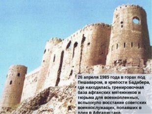 26 апреля 1985 года в горах под Пешаваром, в крепости Бадабера, где находилас