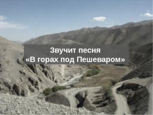 Звучит песня «В горах под Пешеваром»