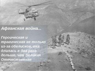 Афганская война... Героическая и трагическая не только из-за обелисков, она д