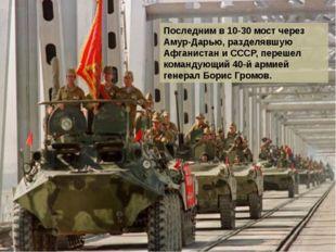 Последним в 10-30 мост через Амур-Дарью, разделявшую Афганистан и СССР, переш