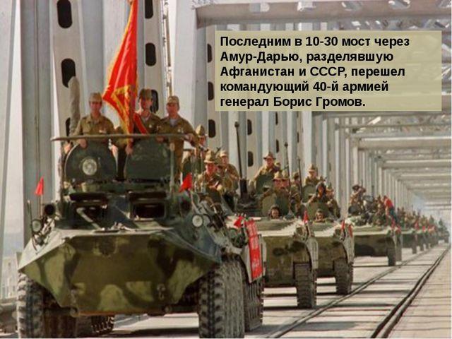 Последним в 10-30 мост через Амур-Дарью, разделявшую Афганистан и СССР, переш...