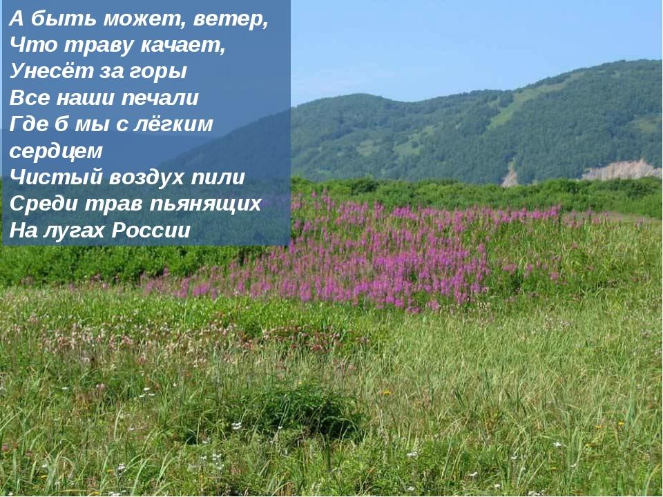 А быть может, ветер, Что траву качает, Унесёт за горы Все наши печали Где б м...