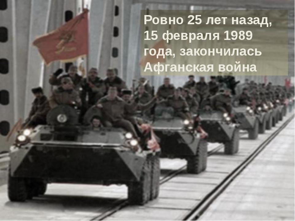Ровно 25 лет назад, 15 февраля 1989 года, закончилась Афганская война