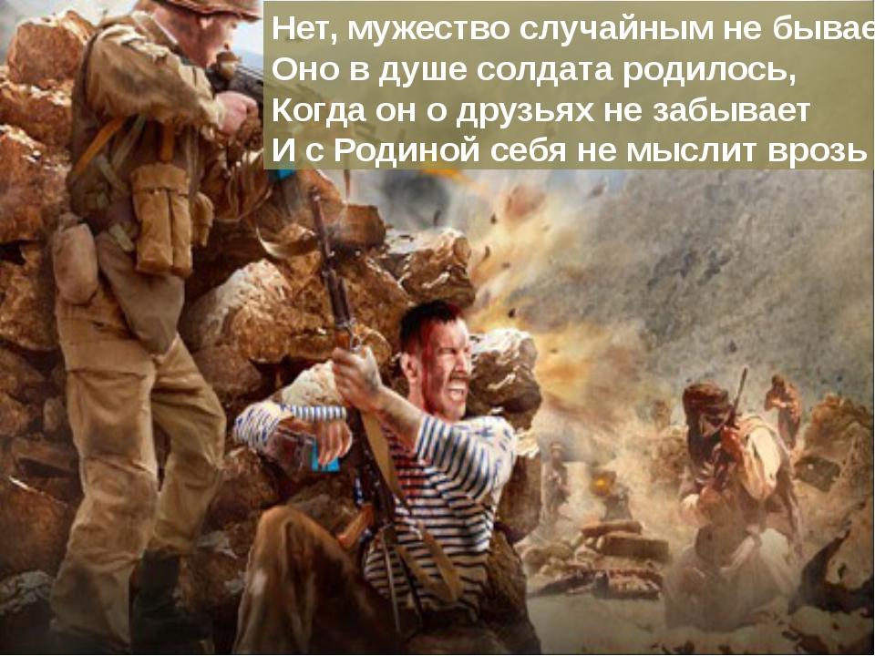 Нет, мужество случайным не бывает. Оно в душе солдата родилось, Когда он о др...