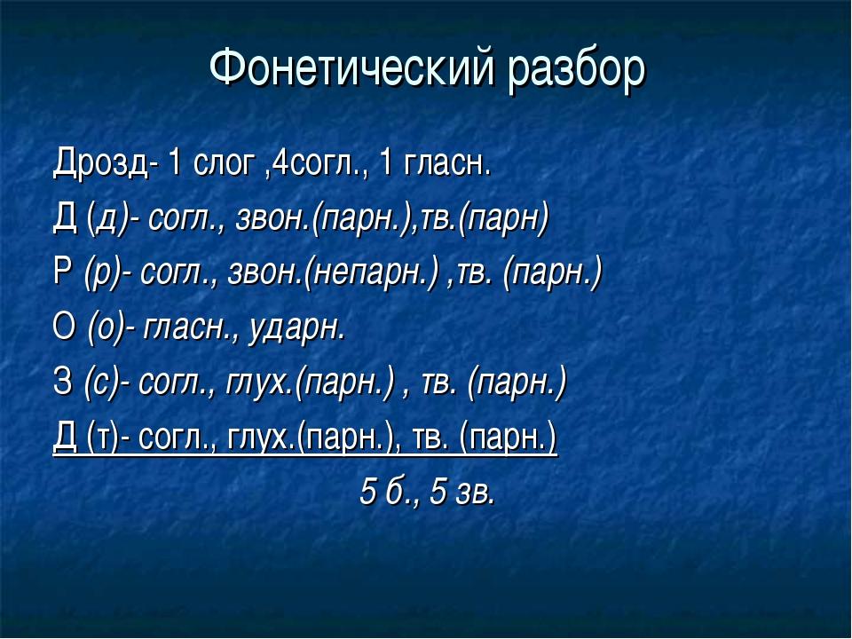 Фонетический разбор Дрозд- 1 слог ,4согл., 1 гласн. Д (д)- согл., звон.(парн....