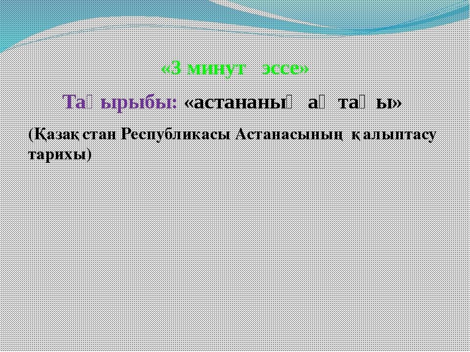 «3 минут эссе» Тақырыбы: «астананың ақ таңы» (Қазақстан Республикасы Астанасы...