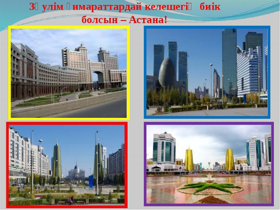 Зәулім ғимараттардай келешегің биік болсын – Астана!