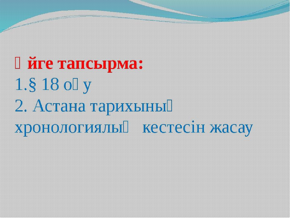 Үйге тапсырма: 1.§ 18 оқу 2. Астана тарихының хронологиялық кестесін жасау