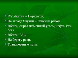 Юг Якутии – Нерюнгри; На западе Якутии – Ленский район Вблизи сырья (каменный