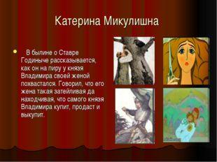 Катерина Микулишна В былине о Ставре Годиныче рассказывается, как он на пиру
