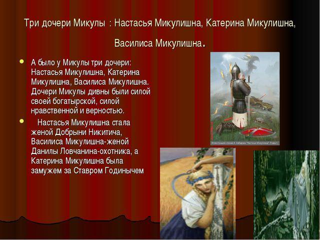 Три дочери Микулы : Настасья Микулишна, Катерина Микулишна, Василиса Микулишн...