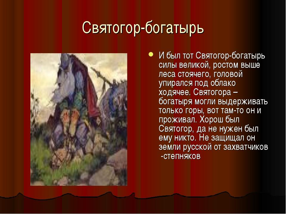 Святогор-богатырь И был тот Святогор-богатырь силы великой, ростом выше леса...