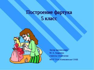 Построение фартука 5 класс Автор презентации: М. А. Андреева учитель технолог