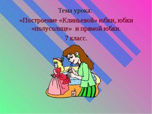 Тема урока: «Построение «Клиньевой» юбки, юбки «полусолнце» и прямой юбки. 7