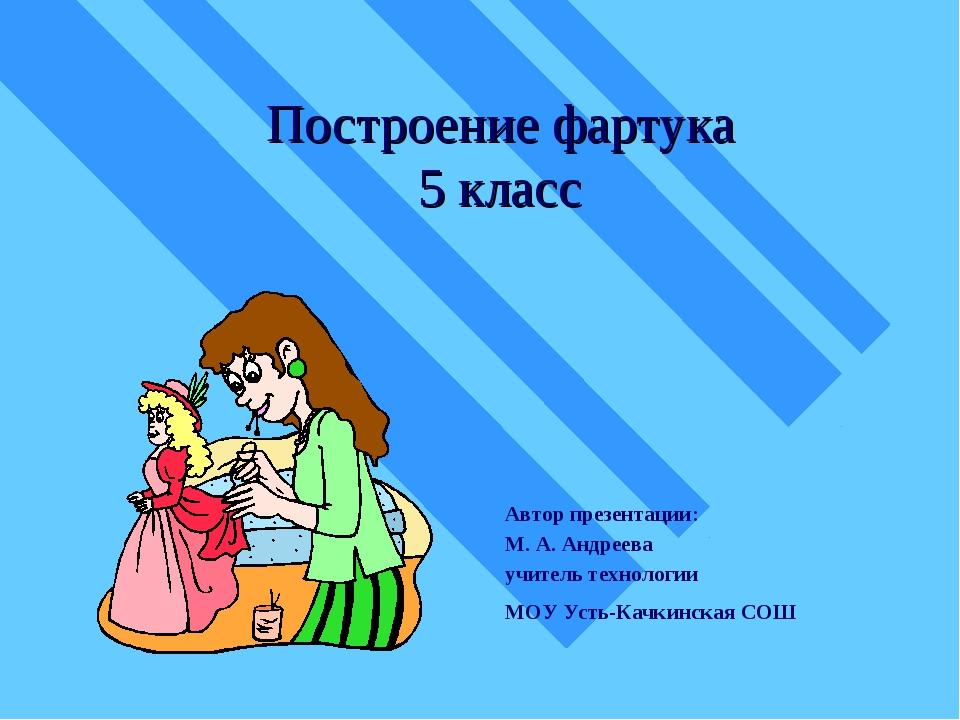 Построение фартука 5 класс Автор презентации: М. А. Андреева учитель технолог...