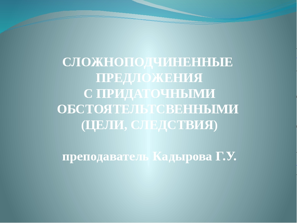 СЛОЖНОПОДЧИНЕННЫЕ ПРЕДЛОЖЕНИЯ С ПРИДАТОЧНЫМИ ОБСТОЯТЕЛЬТСВЕННЫМИ (ЦЕЛИ, СЛЕДС...