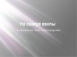 На севере евопы Колесникова Анна Александровна
