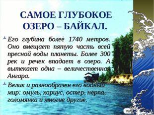САМОЕ ГЛУБОКОЕ ОЗЕРО – БАЙКАЛ. Его глубина более 1740 метров. Оно вмещает пят