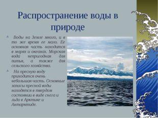 Распространение воды в природе Воды на Земле много, и в то же время ее мало.