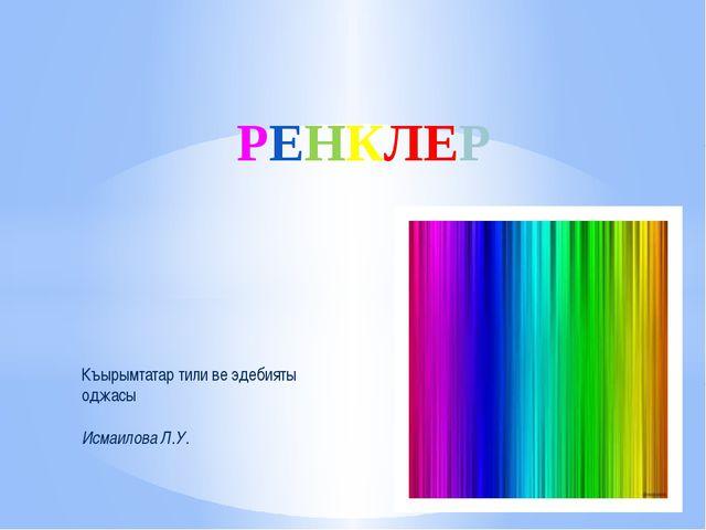 РЕНКЛЕР Къырымтатар тили ве эдебияты оджасы Исмаилова Л.У.