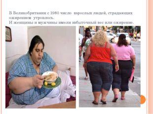 В Великобритании с 1980 число взрослых людей, страдающих ожирением утроилось.