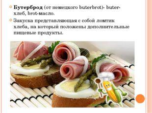 Бутерброд (от немецкого buterbrot)- buter-хлеб, brot-масло. Закуска представл