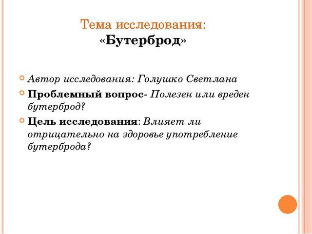 Тема исследования: «Бутерброд» Автор исследования: Голушко Светлана Проблемны...