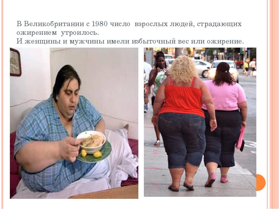В Великобритании с 1980 число взрослых людей, страдающих ожирением утроилось....