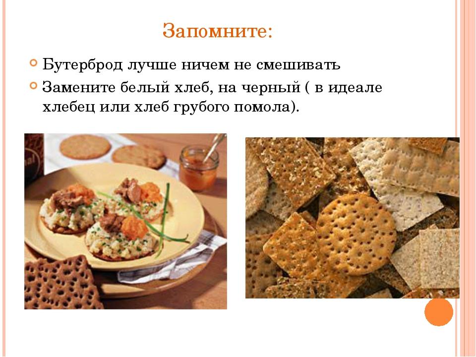 Запомните: Бутерброд лучше ничем не смешивать Замените белый хлеб, на черный...