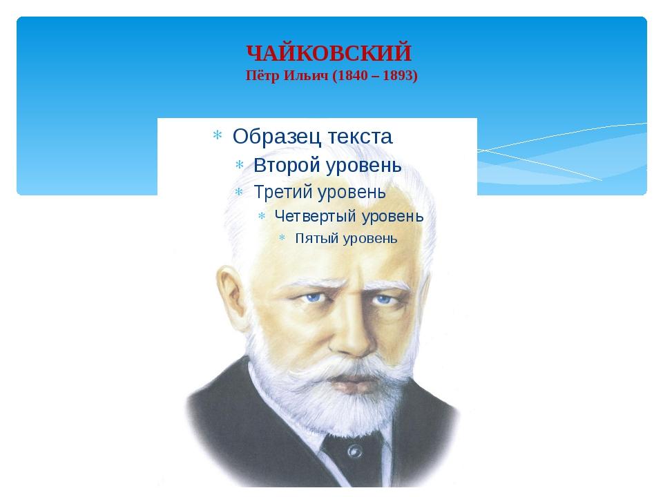 ЧАЙКОВСКИЙ Пётр Ильич (1840 – 1893)