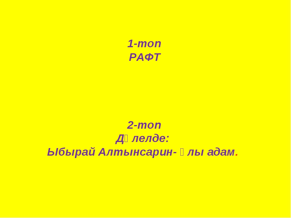 1-топ РАФТ 2-топ Дәлелде: Ыбырай Алтынсарин- ұлы адам.
