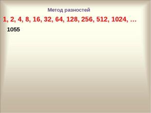 1, 2, 4, 8, 16, 32, 64, 128, 256, 512, 1024, … 1055 Метод разностей