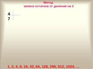 1, 2, 4, 8, 16, 32, 64, 128, 256, 512, 1024, … 47 Метод записи остатков от де