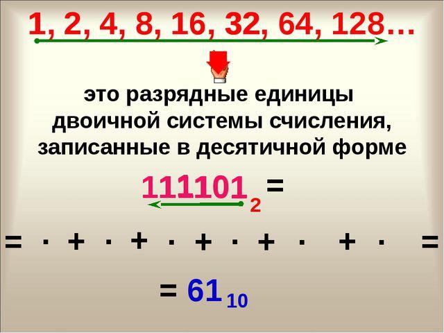 1 111101 2 = 1, 2, 4, 8, 16, 32, 64, 128… это разрядные единицы двоичной сист...