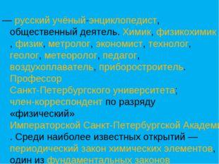 — русский учёный-энциклопедист, общественный деятель. Химик, физикохимик, фи