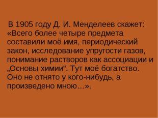 В 1905 году Д.И.Менделеев скажет: «Всего более четыре предмета составили м