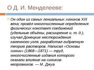 О Д. И. Менделееве: Он один из самых гениальных химиков XIX века; провёл мног
