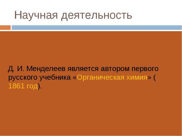 Научная деятельность Д.И.Менделеев является автором первого русского учебни...