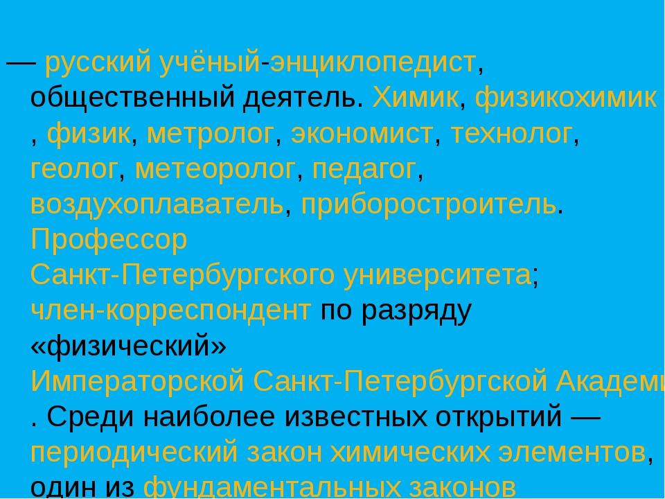— русский учёный-энциклопедист, общественный деятель. Химик, физикохимик, фи...